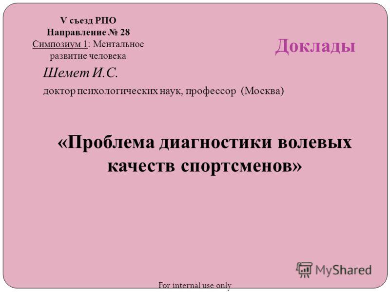 Доклады Шемет И.С. доктор психологических наук, профессор (Москва) «Проблема диагностики волевых качеств спортсменов» V съезд РПО Направление 28 Симпозиум 1: Ментальное развитие человека