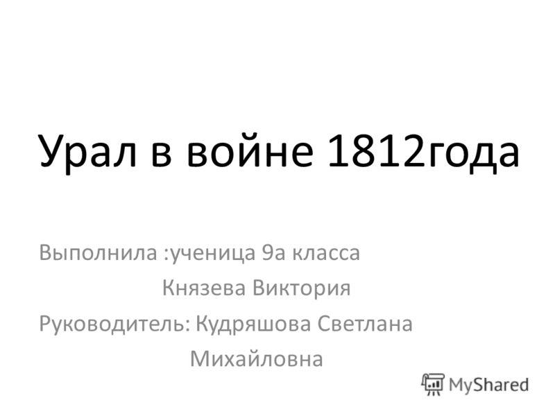 Урал в войне 1812года Выполнила :ученица 9а класса Князева Виктория Руководитель: Кудряшова Светлана Михайловна