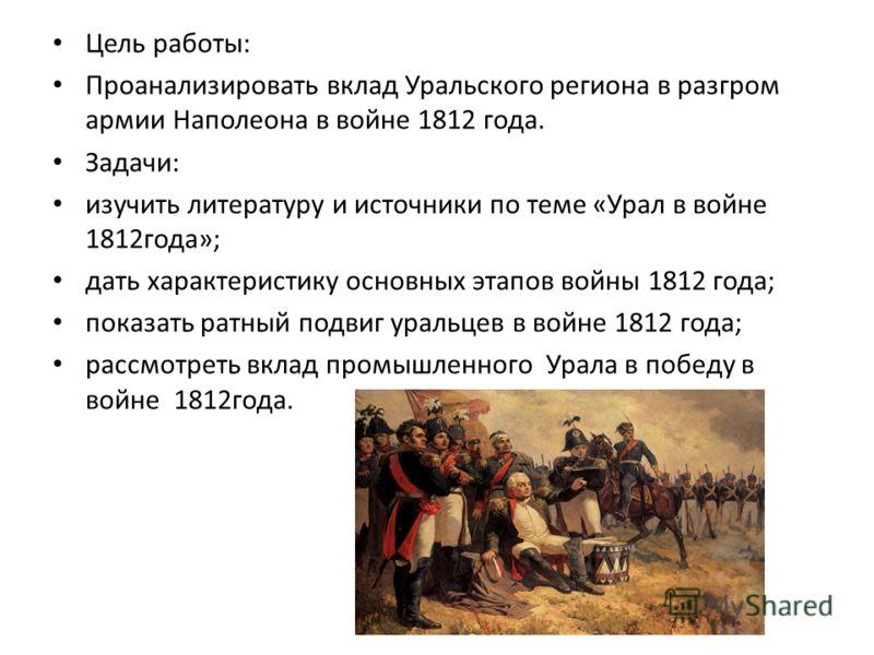 Цель работы: Проанализировать вклад Уральского региона в разгром армии Наполеона в войне 1812 года. Задачи: изучить литературу и источники по теме «Урал в войне 1812года»; дать характеристику основных этапов войны 1812 года; показать ратный подвиг ур