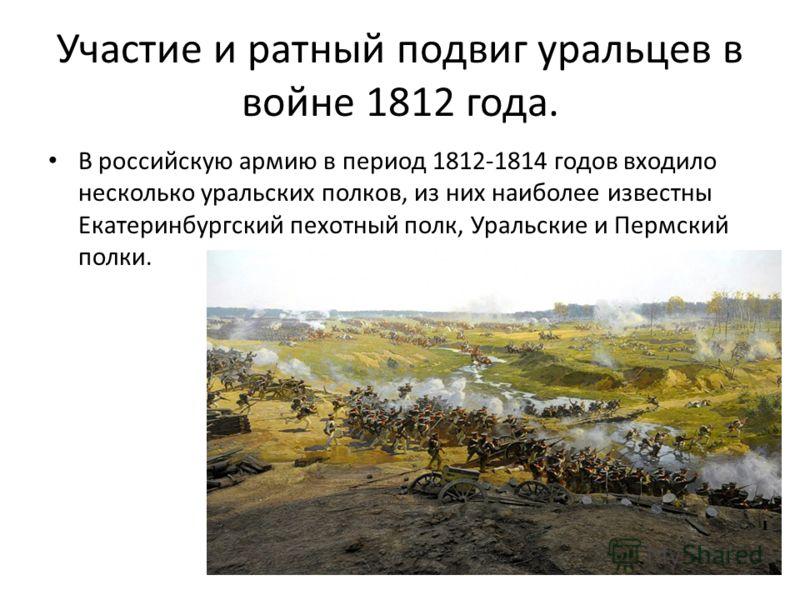Участие и ратный подвиг уральцев в войне 1812 года. В российскую армию в период 1812-1814 годов входило несколько уральских полков, из них наиболее известны Екатеринбургский пехотный полк, Уральские и Пермский полки.