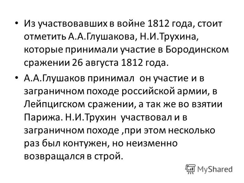Из участвовавших в войне 1812 года, стоит отметить А.А.Глушакова, Н.И.Трухина, которые принимали участие в Бородинском сражении 26 августа 1812 года. А.А.Глушаков принимал он участие и в заграничном походе российской армии, в Лейпцигском сражении, а