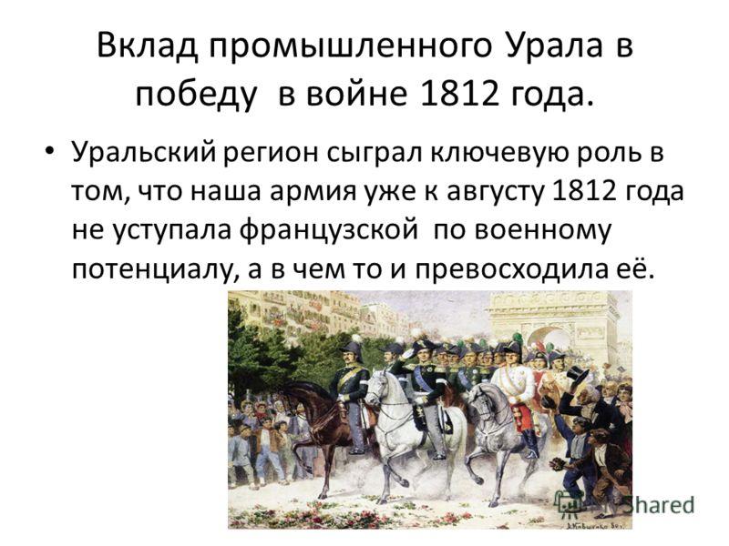 Вклад промышленного Урала в победу в войне 1812 года. Уральский регион сыграл ключевую роль в том, что наша армия уже к августу 1812 года не уступала французской по военному потенциалу, а в чем то и превосходила её.