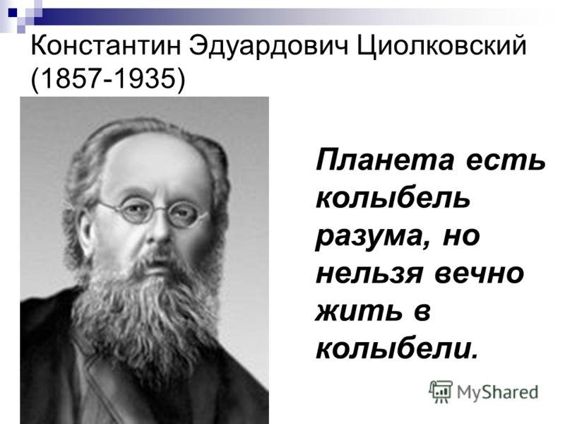 Константин Эдуардович Циолковский (1857-1935) Планета есть колыбель разума, но нельзя вечно жить в колыбели.