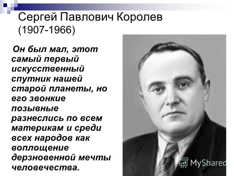 Сергей Павлович Королев (1907-1966) Он был мал, этот самый первый искусственный спутник нашей старой планеты, но его звонкие позывные разнеслись по всем материкам и среди всех народов как воплощение дерзновенной мечты человечества.