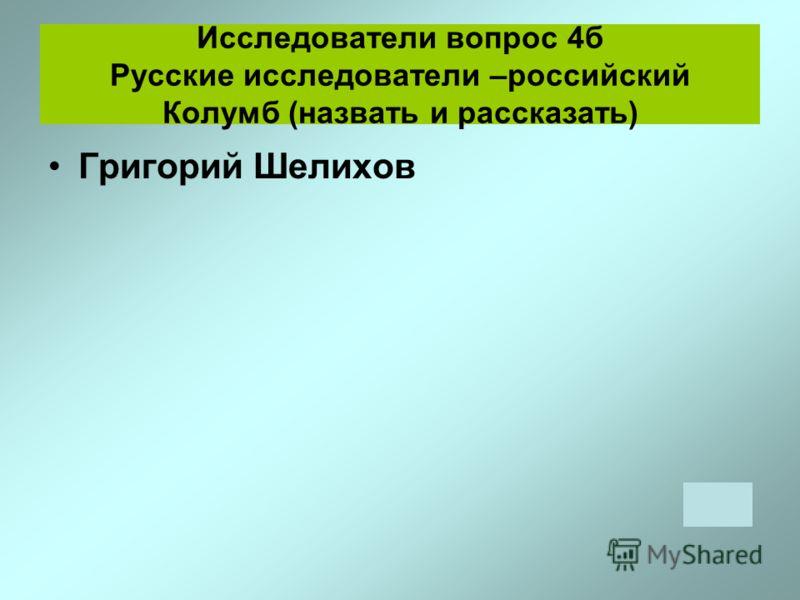 Исследователи вопрос 4б Русские исследователи –российский Колумб (назвать и рассказать) Григорий Шелихов