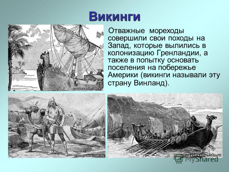 Викинги Отважные мореходы совершили свои походы на Запад, которые вылились в колонизацию Гренландии, а также в попытку основать поселения на побережье Америки (викинги называли эту страну Винланд).