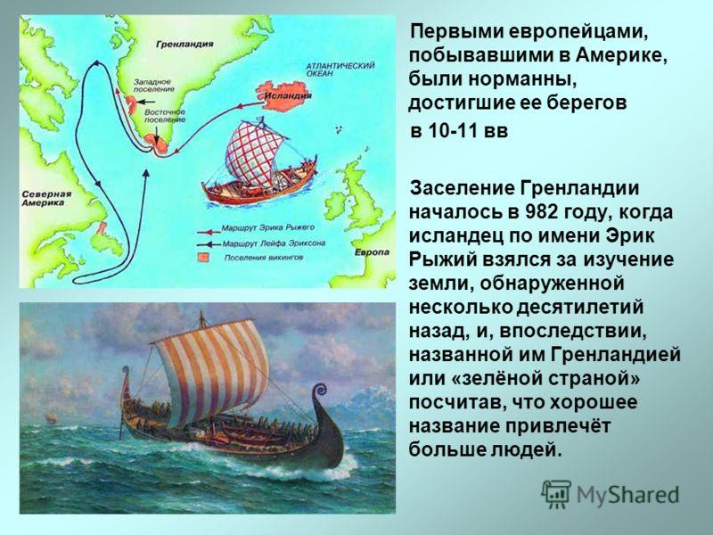 Первыми европейцами, побывавшими в Америке, были норманны, достигшие ее берегов в 10-11 вв Заселение Гренландии началось в 982 году, когда исландец по имени Эрик Рыжий взялся за изучение земли, обнаруженной несколько десятилетий назад, и, впоследстви