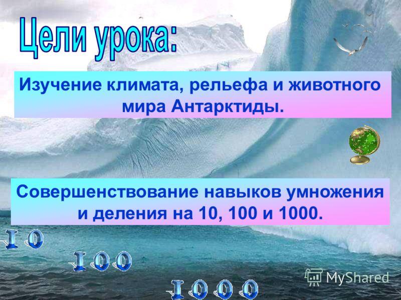 Изучение климата, рельефа и животного мира Антарктиды. Совершенствование навыков умножения и деления на 10, 100 и 1000.