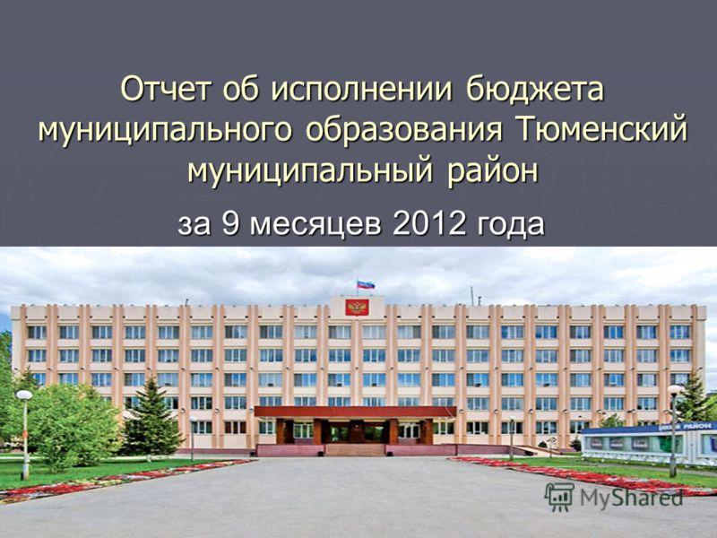 Отчет об исполнении бюджета муниципального образования Тюменский муниципальный район за 9 месяцев 2012 года