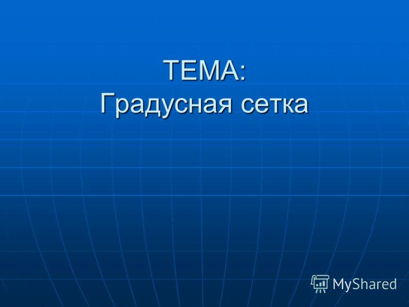 ТЕМА: Градусная сетка