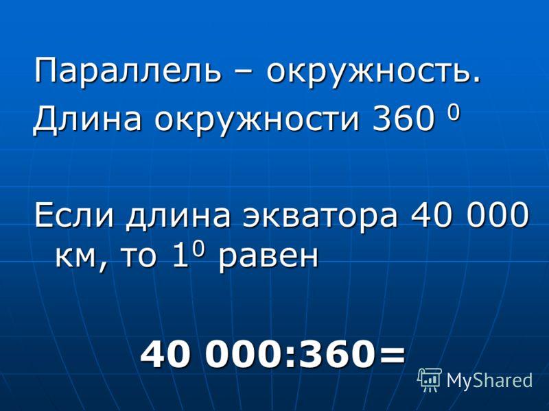 Параллель – окружность. Длина окружности 360 0 Если длина экватора 40 000 км, то 1 0 равен 40 000:360= 40 000:360=