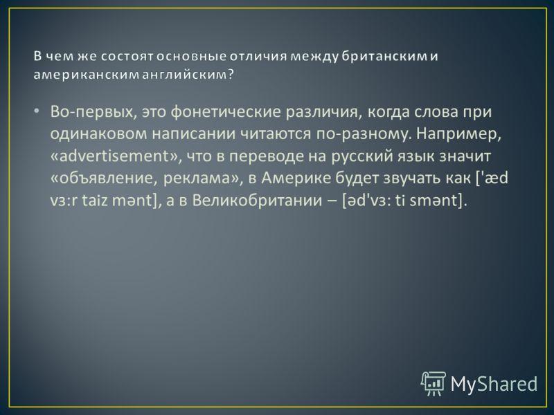 Во - первых, это фонетические различия, когда слова при одинаковом написании читаются по - разному. Например, «advertisement», что в переводе на русский язык значит « объявление, реклама », в Америке будет звучать как ['æd v з :r taiz m ə nt], а в Ве