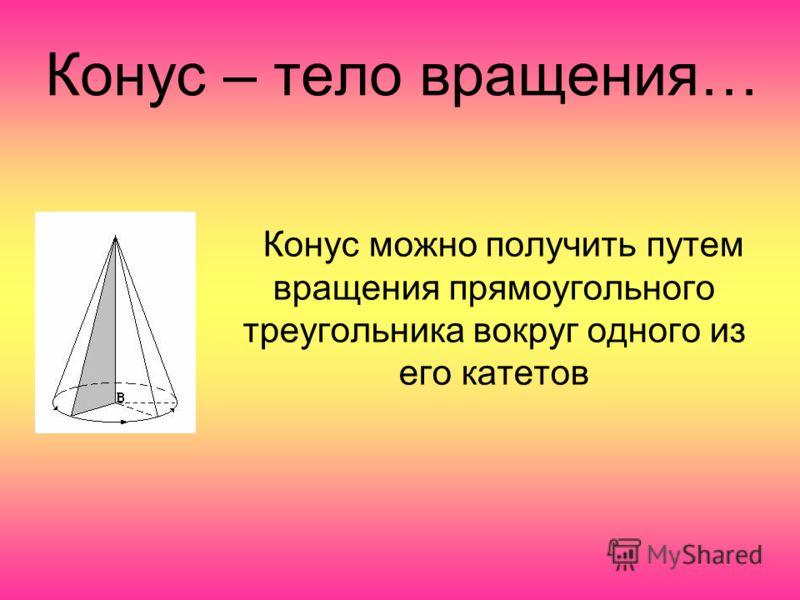 Конус – тело вращения… Конус можно получить путем вращения прямоугольного треугольника вокруг одного из его катетов