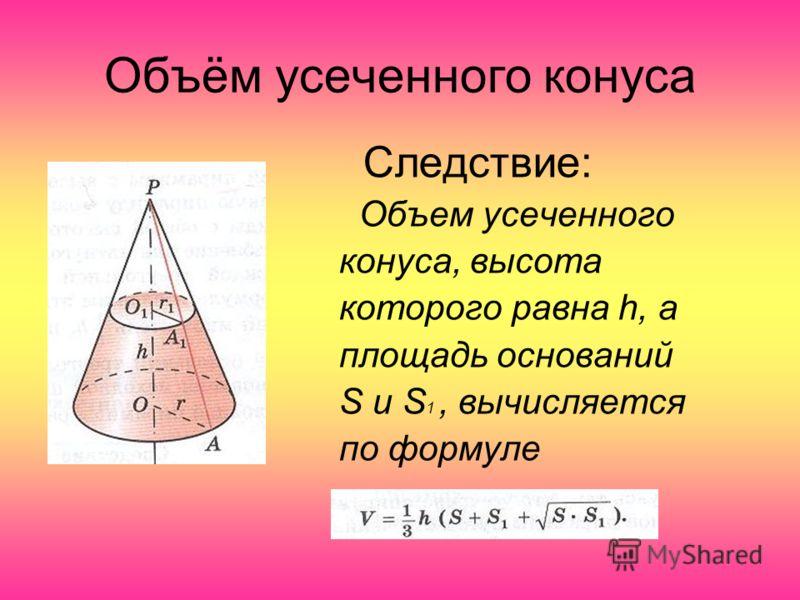Объём усеченного конуса Следствие: Объем усеченного конуса, высота которого равна h, а площадь оснований S и S 1, вычисляется по формуле