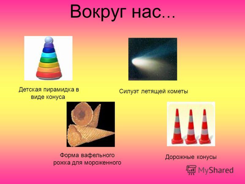 Вокруг нас … Детская пирамидка в виде конуса Силуэт летящей кометы Форма вафельного рожка для мороженного Дорожные конусы