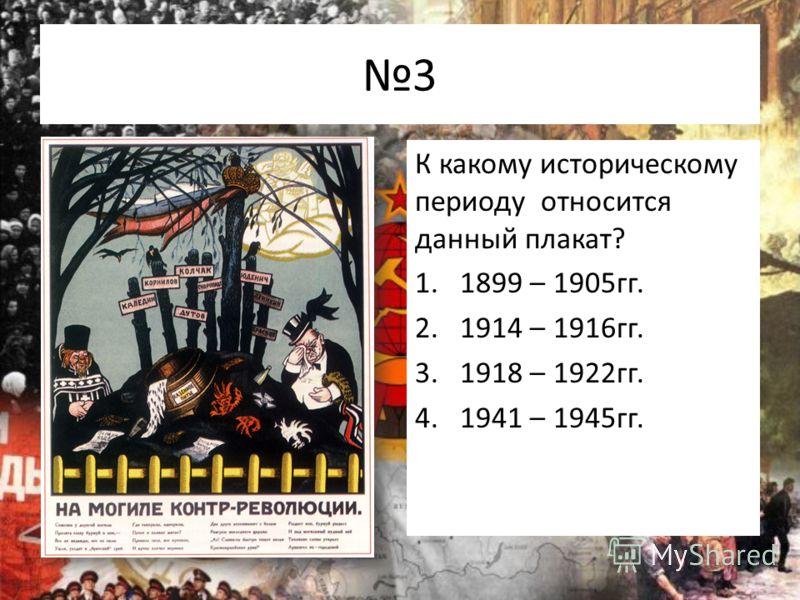 3 К какому историческому периоду относится данный плакат? 1.1899 – 1905гг. 2.1914 – 1916гг. 3.1918 – 1922гг. 4.1941 – 1945гг.