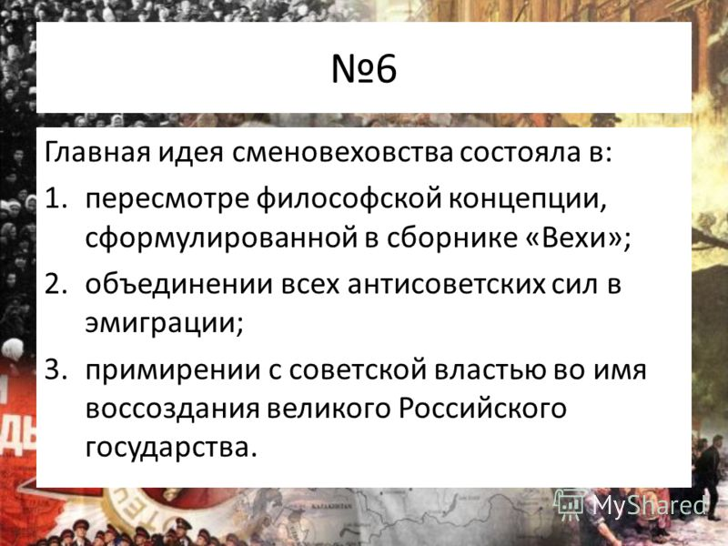 6 Главная идея сменовеховства состояла в: 1.пересмотре философской концепции, сформулированной в сборнике «Вехи»; 2.объединении всех антисоветских сил в эмиграции; 3.примирении с советской властью во имя воссоздания великого Российского государства.