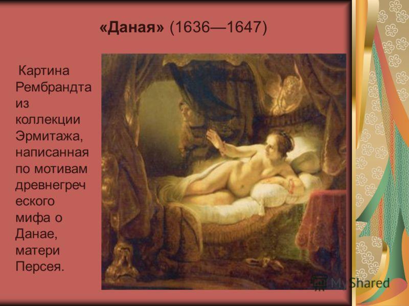 Картина Рембрандта из коллекции Эрмитажа, написанная по мотивам древнегреч еского мифа о Данае, матери Персея. «Даная» (16361647)