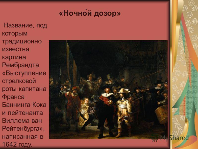 Название, под которым традиционно известна картина Рембрандта «Выступление стрелковой роты капитана Франса Баннинга Кока и лейтенанта Виллема ван Рейтенбурга», написанная в 1642 году. «Ночной дозор»