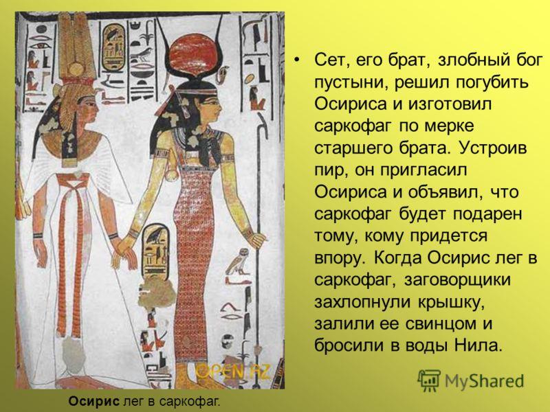 Сет, его брат, злобный бог пустыни, решил погубить Осириса и изготовил саркофаг по мерке старшего брата. Устроив пир, он пригласил Осириса и объявил, что саркофаг будет подарен тому, кому придется впору. Когда Осирис лег в capкофаг, заговорщики захло