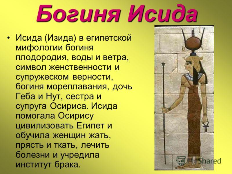 Богиня Исида Исида (Изида) в египетской мифологии богиня плодородия, воды и ветра, символ женственности и супружеском верности, богиня мореплавания, дочь Геба и Нут, сестра и супруга Осириса. Исида помогала Осирису цивилизовать Египет и обучила женщи