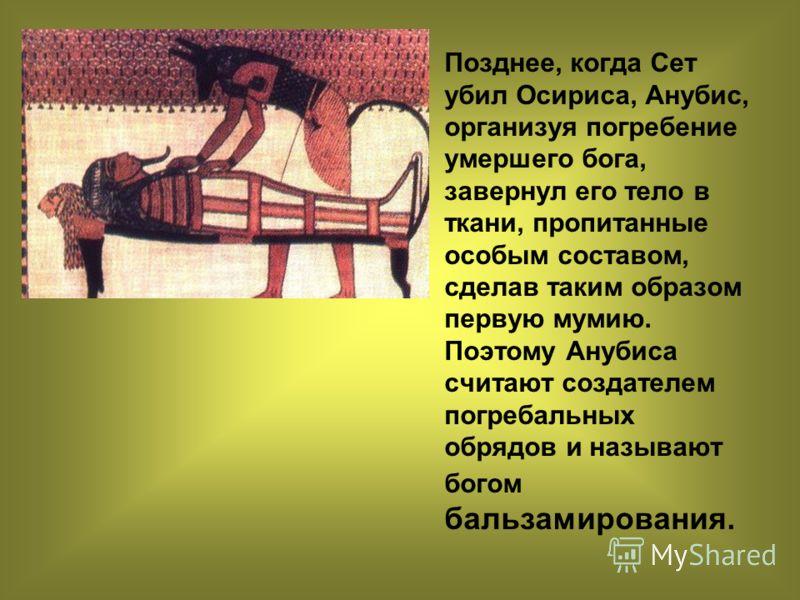 Позднее, когда Сет убил Осириса, Анубис, организуя погребение умершего бога, завернул его тело в ткани, пропитанные особым составом, сделав таким образом первую мумию. Поэтому Анубиса считают создателем погребальных обрядов и называют богом бальзамир