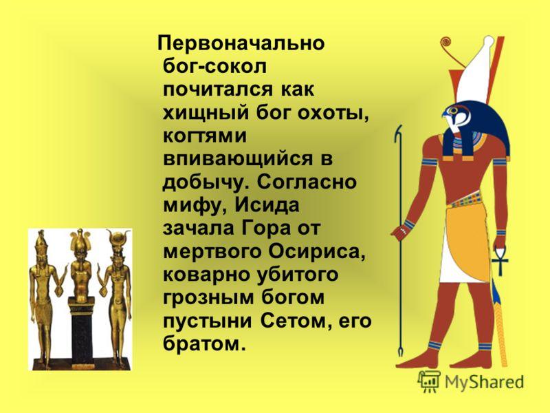 Первоначально бог-сокол почитался как хищный бог охоты, когтями впивающийся в добычу. Согласно мифу, Исида зачала Гора от мертвого Осириса, коварно убитого грозным богом пустыни Сетом, его братом.