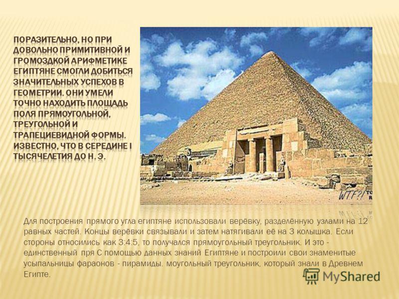 Для построения прямого угла египтяне использовали верёвку, разделённую узлами на 12 равных частей. Концы верёвки связывали и затем натягивали её на 3 колышка. Если стороны относились как 3:4:5, то получался прямоугольный треугольник. И это - единстве