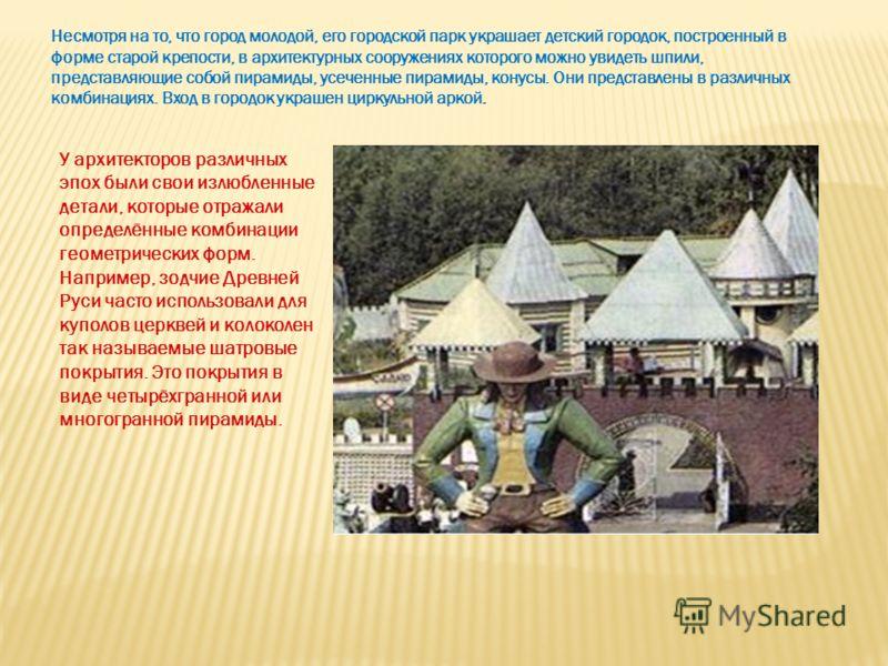 У архитекторов различных эпох были свои излюбленные детали, которые отражали определённые комбинации геометрических форм. Например, зодчие Древней Руси часто использовали для куполов церквей и колоколен так называемые шатровые покрытия. Это покрытия
