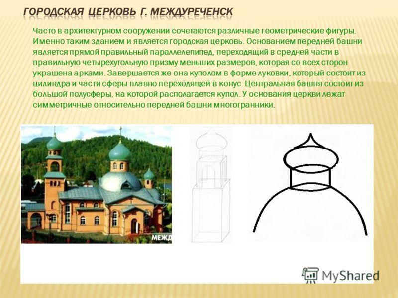 Часто в архитектурном сооружении сочетаются различные геометрические фигуры. Именно таким зданием и является городская церковь. Основанием передней башни является прямой правильный параллелепипед, переходящий в средней части в правильную четырёхуголь