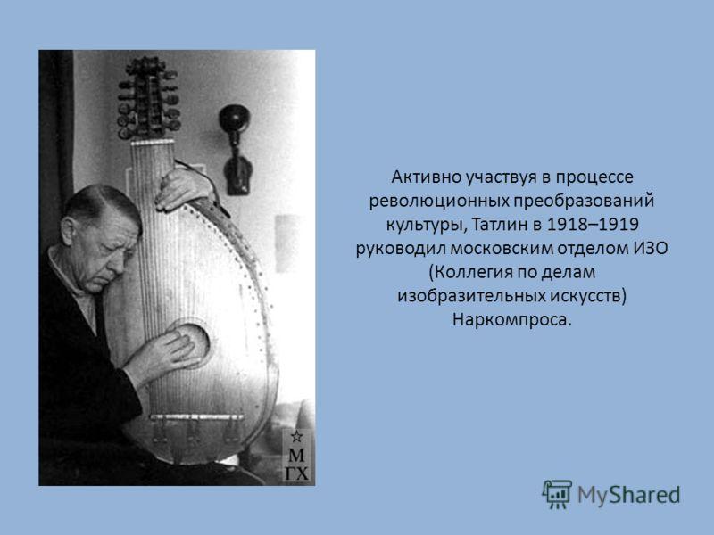 Активно участвуя в процессе революционных преобразований культуры, Татлин в 1918–1919 руководил московским отделом ИЗО (Коллегия по делам изобразительных искусств) Наркомпроса.