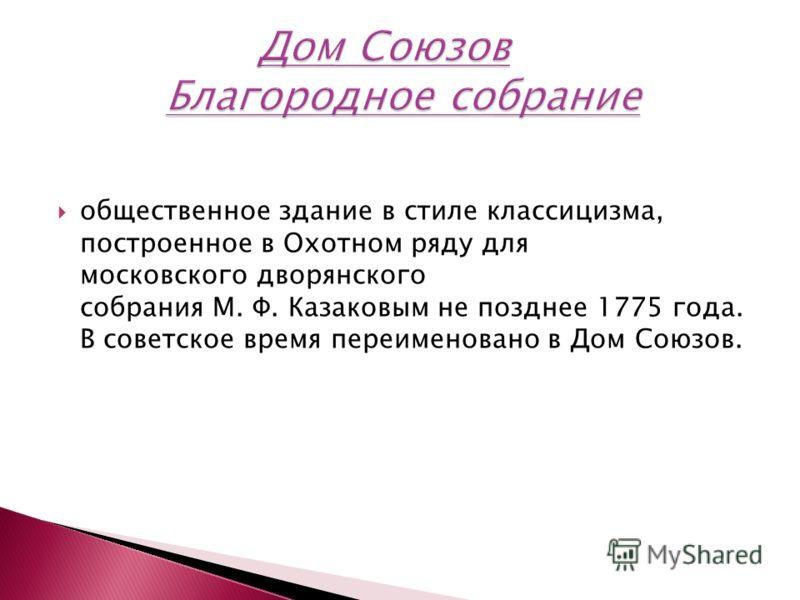 общественное здание в стиле классицизма, построенное в Охотном ряду для московского дворянского собрания М. Ф. Казаковым не позднее 1775 года. В советское время переименовано в Дом Союзов.
