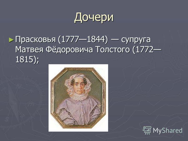 Дочери Прасковья (17771844) супруга Матвея Фёдоровича Толстого (1772 1815); Прасковья (17771844) супруга Матвея Фёдоровича Толстого (1772 1815);