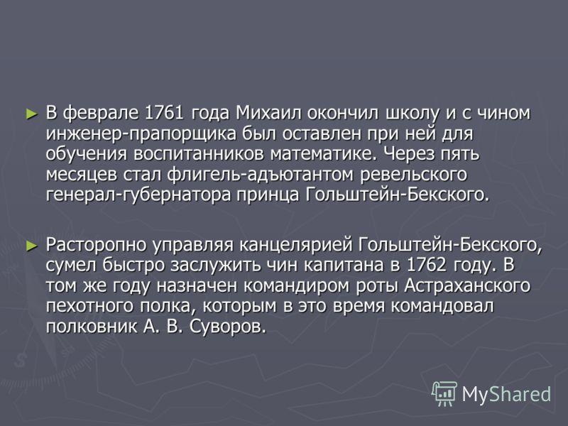 В феврале 1761 года Михаил окончил школу и с чином инженер-прапорщика был оставлен при ней для обучения воспитанников математике. Через пять месяцев стал флигель-адъютантом ревельского генерал-губернатора принца Гольштейн-Бекского. В феврале 1761 год