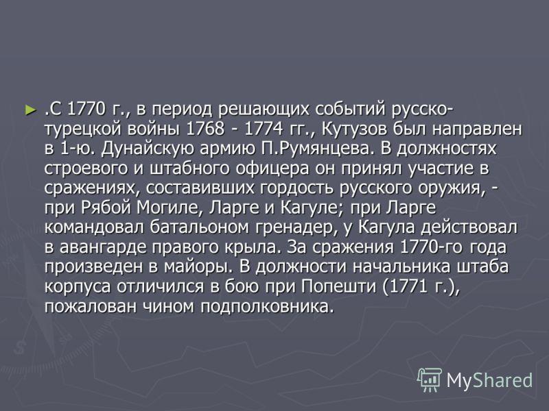 .С 1770 г., в период решающих событий русско- турецкой войны 1768 - 1774 гг., Кутузов был направлен в 1-ю. Дунайскую армию П.Румянцева. В должностях строевого и штабного офицера он принял участие в сражениях, составивших гордость русского оружия, - п