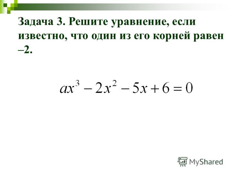 Задача 3. Решите уравнение, если известно, что один из его корней равен –2.
