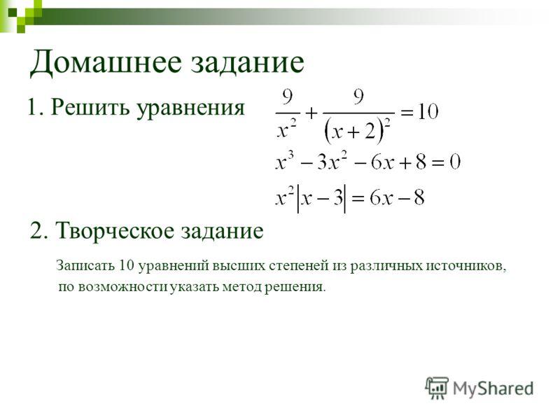 Домашнее задание 1. Решить уравнения 2. Творческое задание Записать 10 уравнений высших степеней из различных источников, по возможности указать метод решения.
