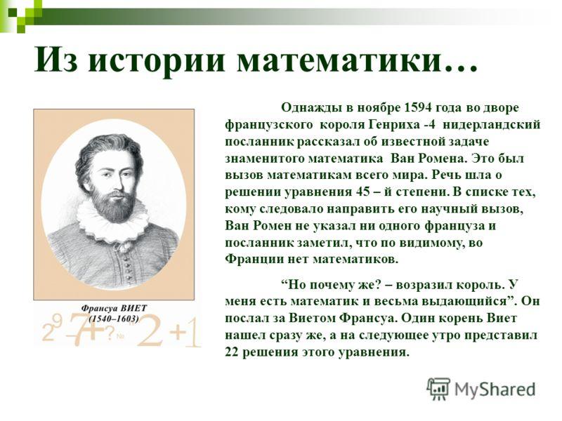 Из истории математики… Однажды в ноябре 1594 года во дворе французского короля Генриха -4 нидерландский посланник рассказал об известной задаче знаменитого математика Ван Ромена. Это был вызов математикам всего мира. Речь шла о решении уравнения 45 –