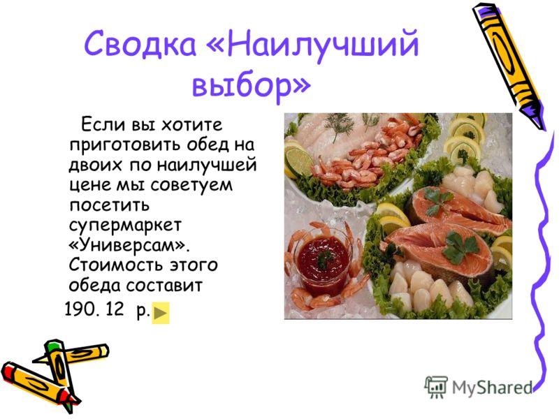 Сводка «Наилучший выбор» Если вы хотите приготовить обед на двоих по наилучшей цене мы советуем посетить супермаркет «Универсам». Стоимость этого обеда составит 190. 12 р.