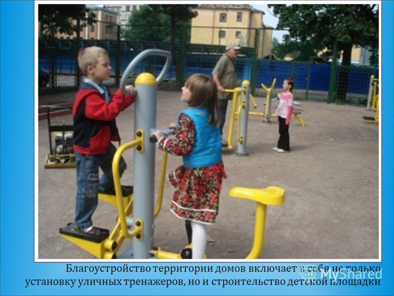 Благоустройство территории домов включает в себя не только установку уличных тренажеров, но и строительство детской площадки