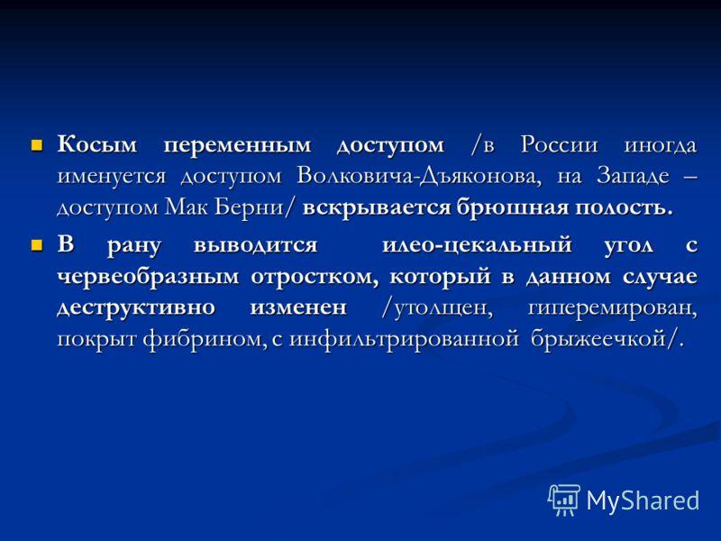 Косым переменным доступом /в России иногда именуется доступом Волковича-Дъяконова, на Западе – доступом Мак Берни/ вскрывается брюшная полость. Косым переменным доступом /в России иногда именуется доступом Волковича-Дъяконова, на Западе – доступом Ма