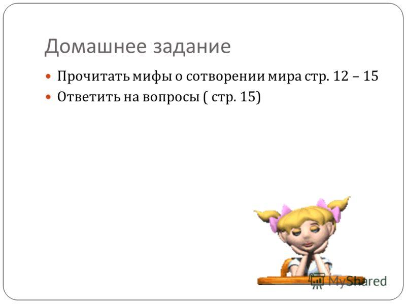 Домашнее задание Прочитать мифы о сотворении мира стр. 12 – 15 Ответить на вопросы ( стр. 15)