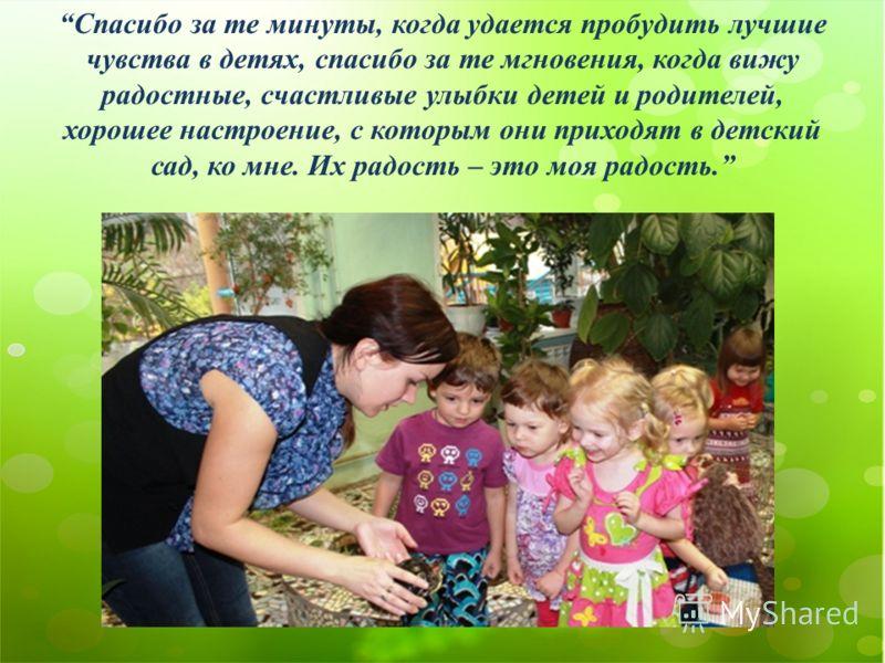 Спасибо за те минуты, когда удается пробудить лучшие чувства в детях, спасибо за те мгновения, когда вижу радостные, счастливые улыбки детей и родителей, хорошее настроение, с которым они приходят в детский сад, ко мне. Их радость – это моя радость.