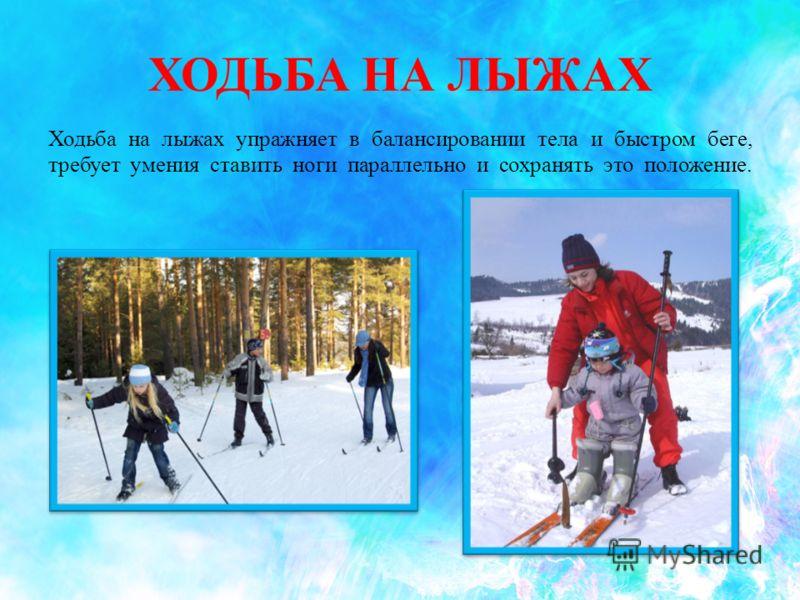 ХОДЬБА НА ЛЫЖАХ Ходьба на лыжах упражняет в балансировании тела и быстром беге, требует умения ставить ноги параллельно и сохранять это положение.