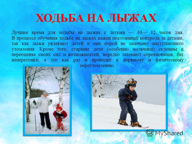 ХОДЬБА НА ЛЫЖАХ Лучшее время для ходьбы на лыжах с детьми 10 12 часов дня. В процессе обучения ходьбе на лыжах важен постоянный контроль за детьми, так как лыжи увлекают детей и они порой не замечают наступающего утомления. Кроме того, старшие дети (