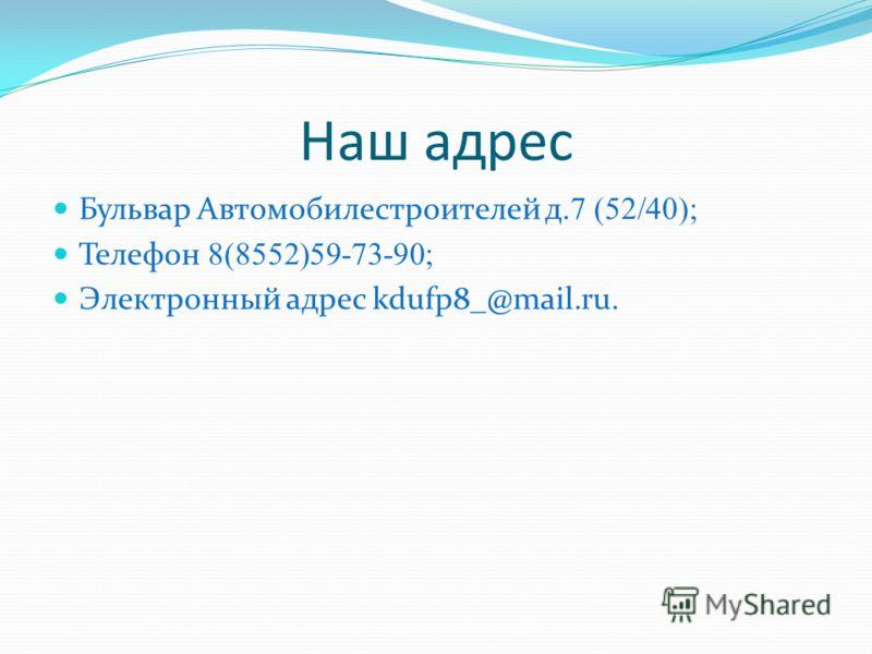 Наш адрес Бульвар Автомобилестроителей д. 7 (52/40); Телефон 8(8552)59-73-90; Электронный адрес kdufp8_@mail.ru.