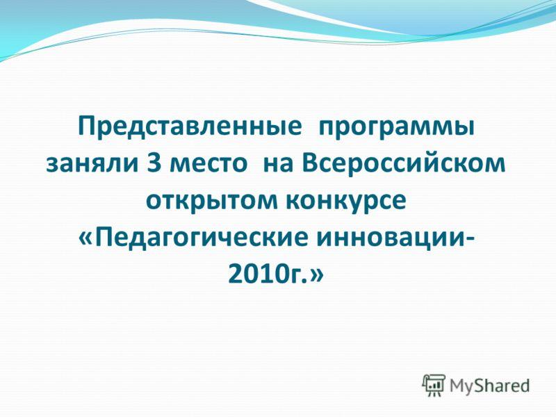 Представленные программы заняли 3 место на Всероссийском открытом конкурсе «Педагогические инновации- 2010г.»