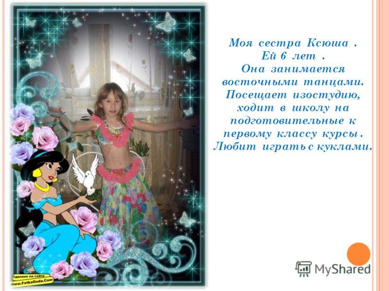 Моя сестра Ксюша. Ей 6 лет. Она занимается восточными танцами. Посещает изостудию, ходит в школу на подготовительные к первому классу курсы. Любит играть с куклами.