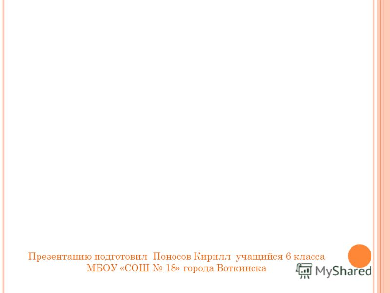 Презентацию подготовил Поносов Кирилл учащийся 6 класса МБОУ «СОШ 18» города Воткинска