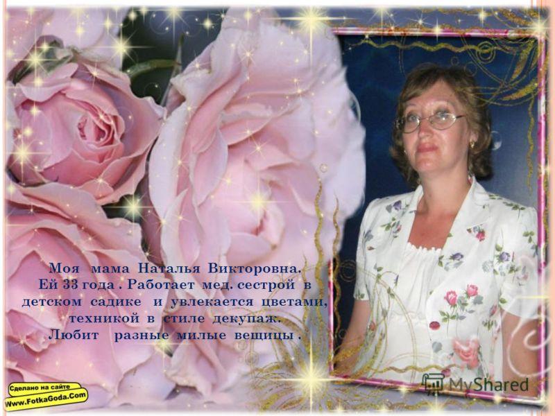 Моя мама Наталья Викторовна. Ей 33 года. Работает мед. сестрой в детском садике и увлекается цветами, техникой в стиле декупаж. Любит разные милые вещицы.